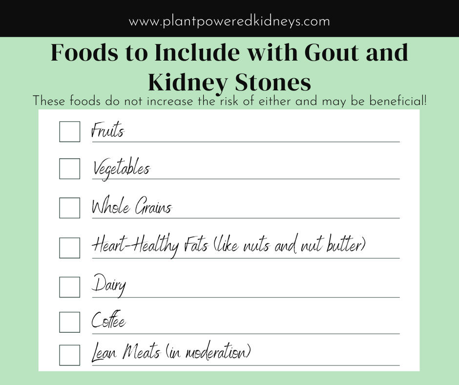 Foods to Include with Gout and Kidney Stones include Fruits, Vegetables, Whole Grains, Healthy Fats (like nuts and nut butters), dairy, coffee, and lean meats in moderation