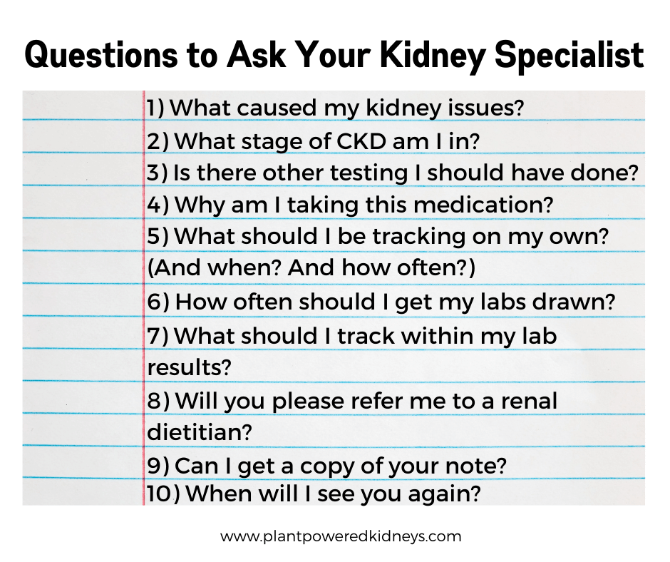 Questions to ask your kidney specialist: 1. What caused my kidney issues? 2. What stage of CKD am I in? 3. Is there other testing I should have done? 4. Why am I taking this medication? 5. What should I be tracking on my own? (And when? How often?) 6. How often should I get my labs drawn? 7. What should I track within my lab results? 8. Will you please refer me to a renal dietitian? 9. Can I get a copy of your note? 10. When will I see you again?