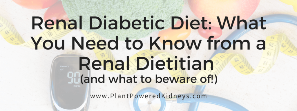 Renal Diabetic Diet: What You Need to Know from a Renal Dietitian (and what to beware of!)