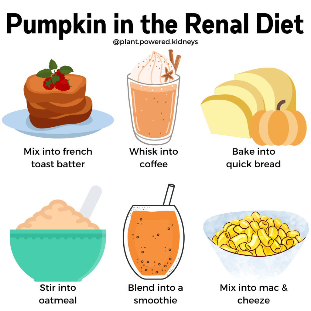 Pumpkin in the Renal Diet: How to add pumpkin without adding more potassium 1. Mix into french toast batter 2. Whisk into coffee 3. Bake into quick bread 4. Stir into oatmeal 5 Blend into a smoothie 6. Mix into mac & cheeze